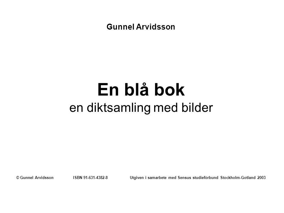 Gunnel Arvidsson En blå bok en diktsamling med bilder © Gunnel Arvidsson ISBN 91-631-4382-8 Utgiven i samarbete med Sensus studieförbund Stockholm-Gotland 2003