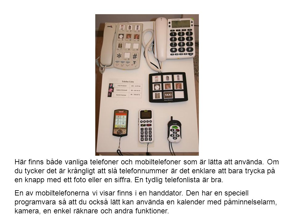 Här finns både vanliga telefoner och mobiltelefoner som är lätta att använda. Om du tycker det är krångligt att slå telefonnummer är det enklare att bara trycka på en knapp med ett foto eller en siffra. En tydlig telefonlista är bra.