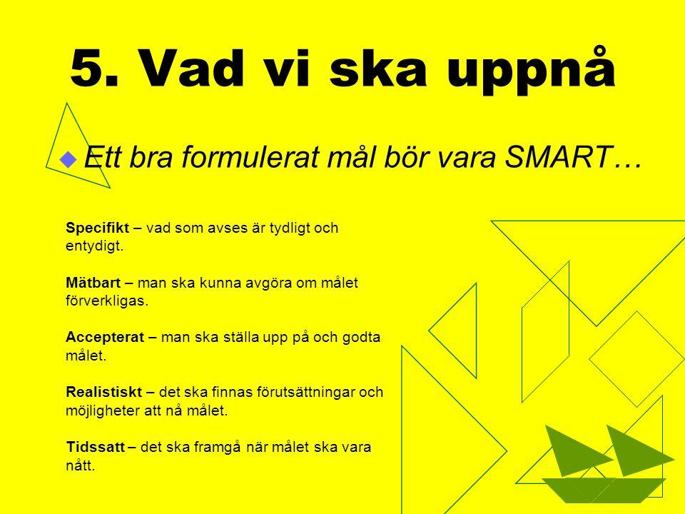5. Vad vi ska uppnå Ett bra formulerat mål bör vara SMART…