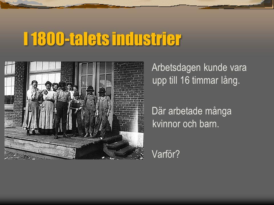 I 1800-talets industrier Arbetsdagen kunde vara upp till 16 timmar lång. Där arbetade många kvinnor och barn.