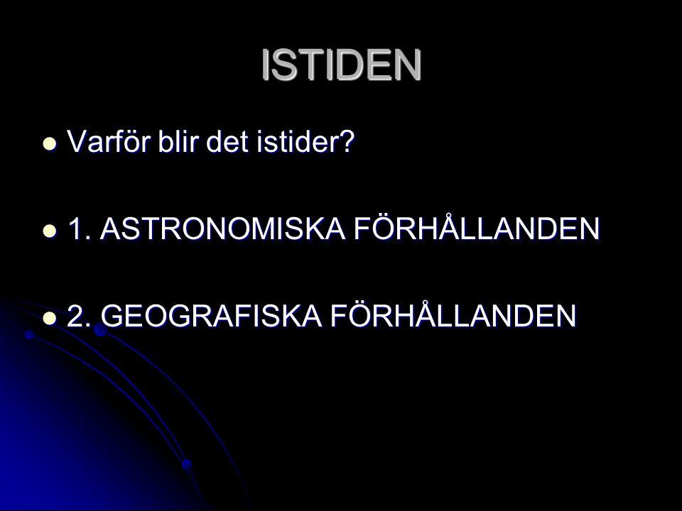 ISTIDEN Varför blir det istider 1. ASTRONOMISKA FÖRHÅLLANDEN