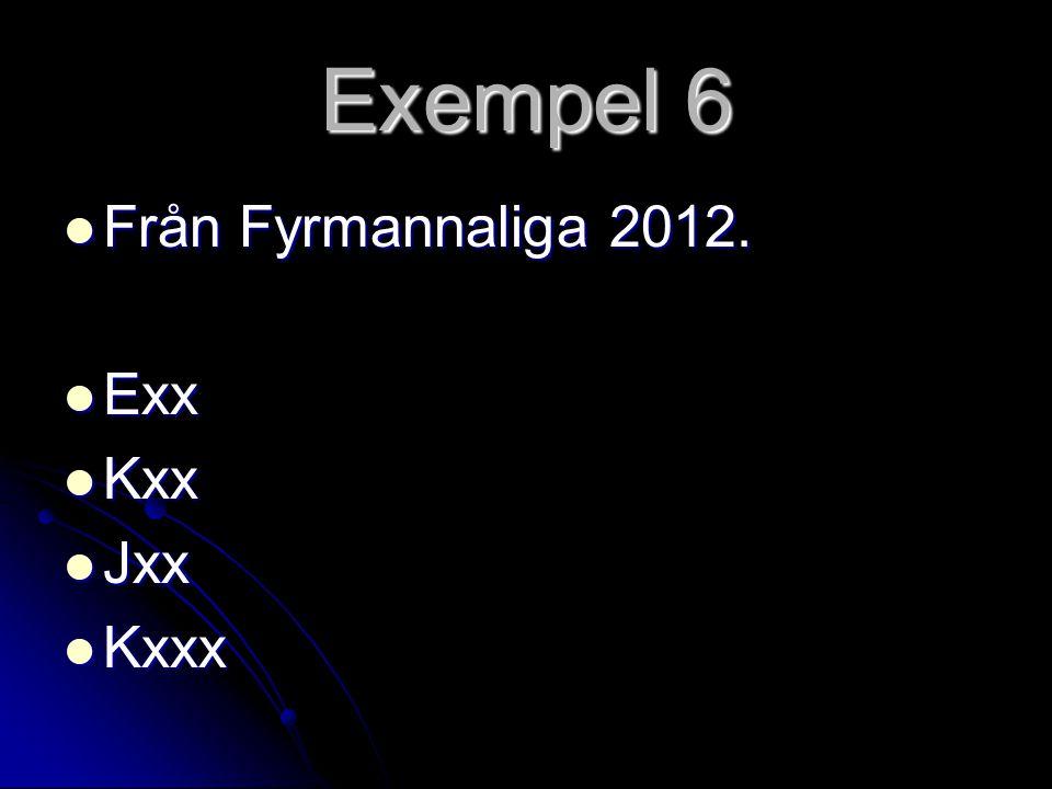 Exempel 6 Från Fyrmannaliga 2012. Exx Kxx Jxx Kxxx