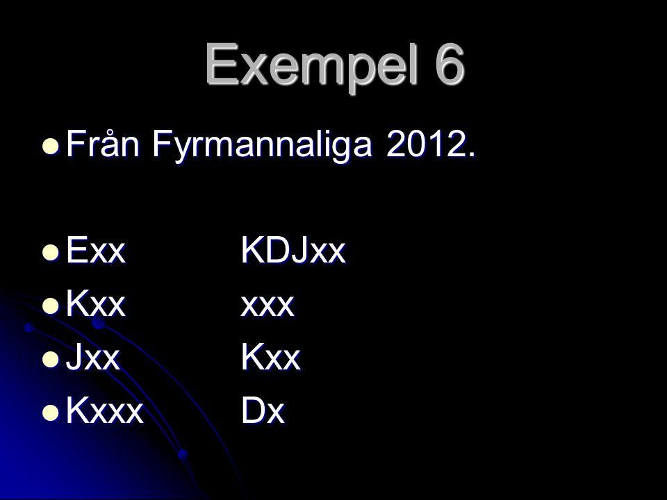 Exempel 6 Från Fyrmannaliga 2012. Exx KDJxx Kxx xxx Jxx Kxx Kxxx Dx