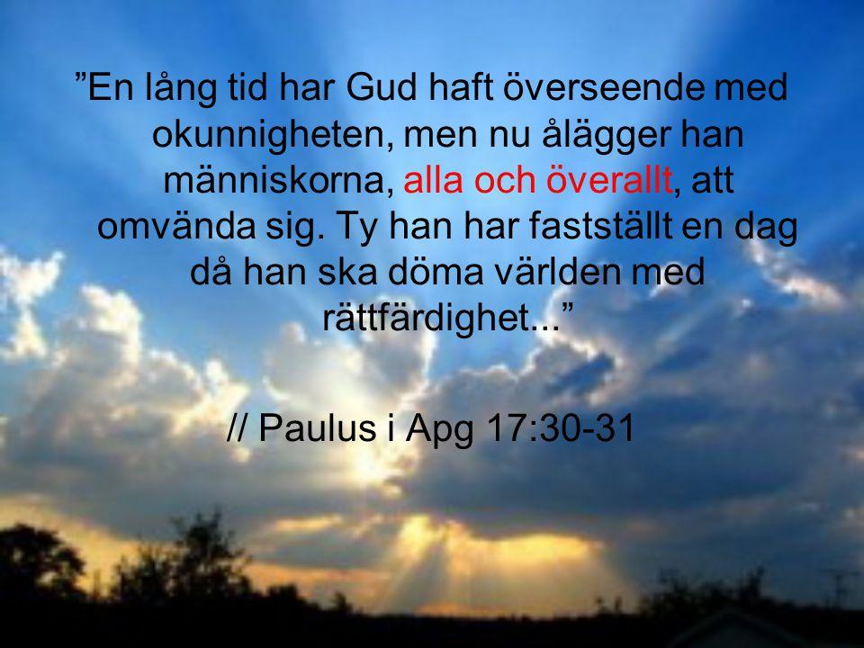 En lång tid har Gud haft överseende med okunnigheten, men nu ålägger han människorna, alla och överallt, att omvända sig. Ty han har fastställt en dag då han ska döma världen med rättfärdighet...