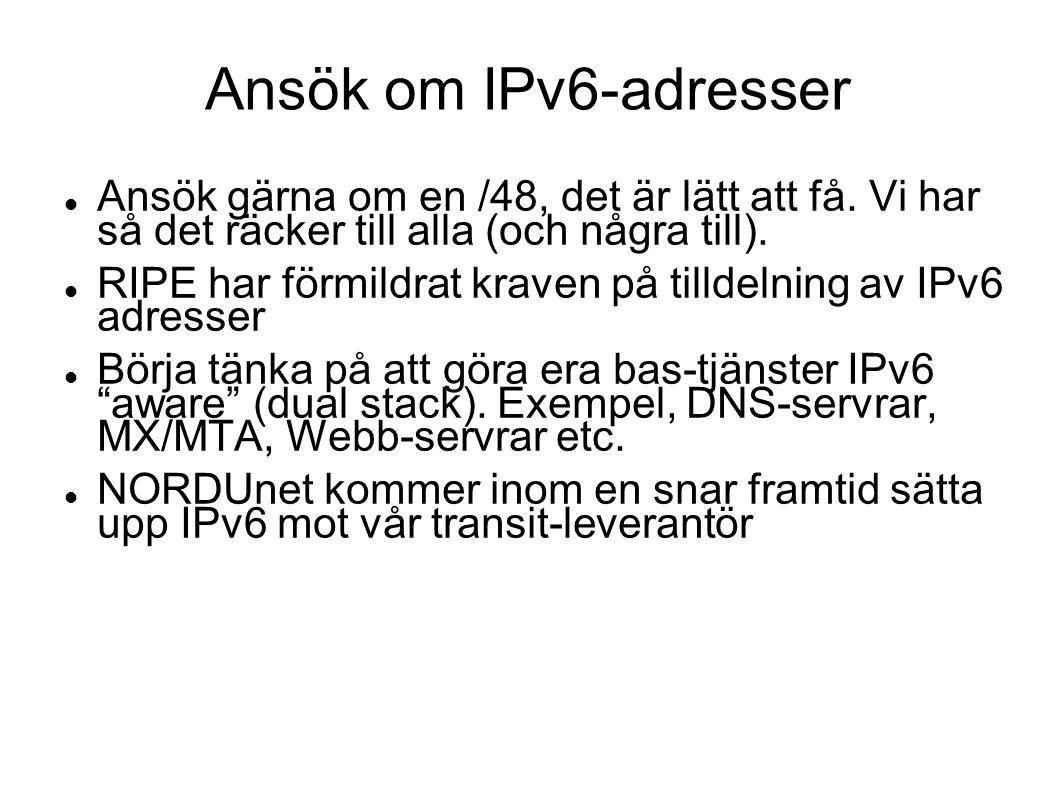 Ansök om IPv6-adresser Ansök gärna om en /48, det är lätt att få. Vi har så det räcker till alla (och några till).