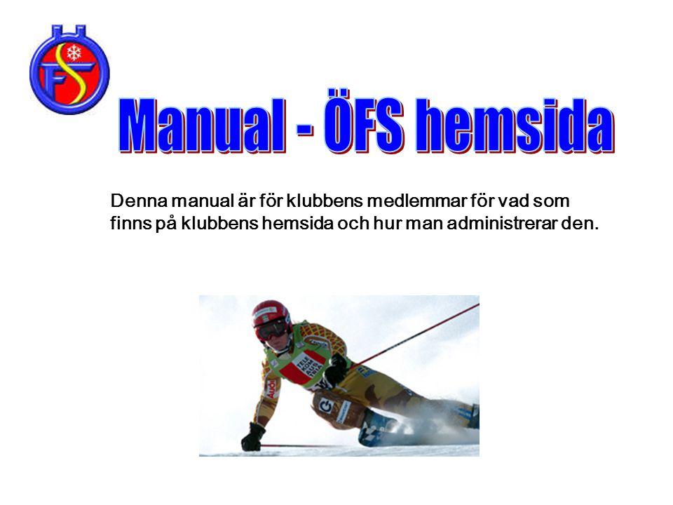Manual - ÖFS hemsida Denna manual är för klubbens medlemmar för vad som finns på klubbens hemsida och hur man administrerar den.