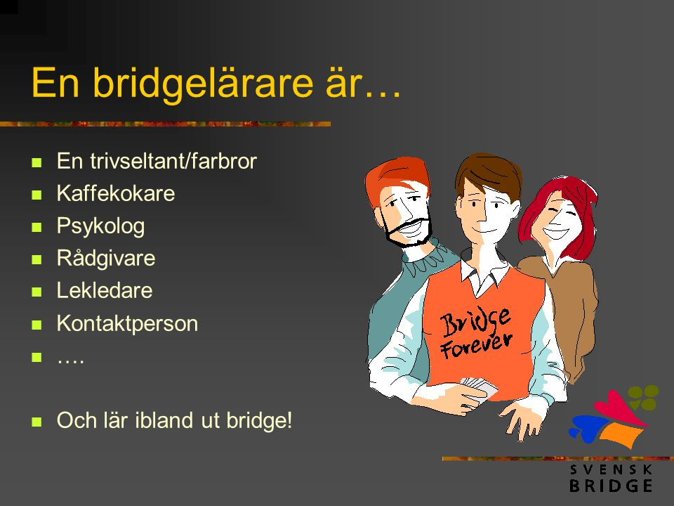 En bridgelärare är… En trivseltant/farbror Kaffekokare Psykolog
