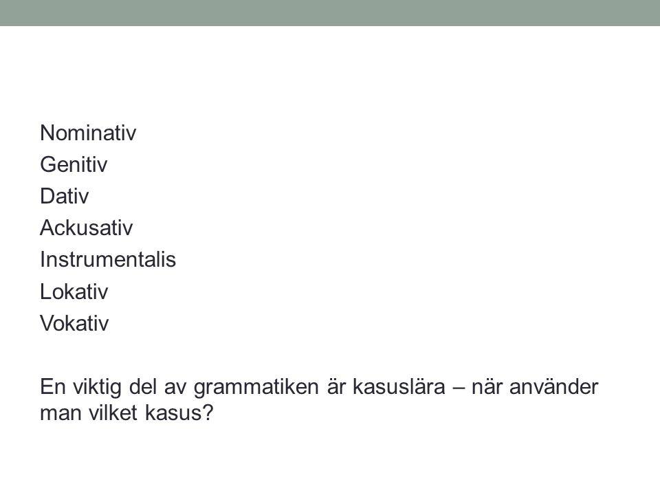Nominativ Genitiv Dativ Ackusativ Instrumentalis Lokativ Vokativ En viktig del av grammatiken är kasuslära – när använder man vilket kasus
