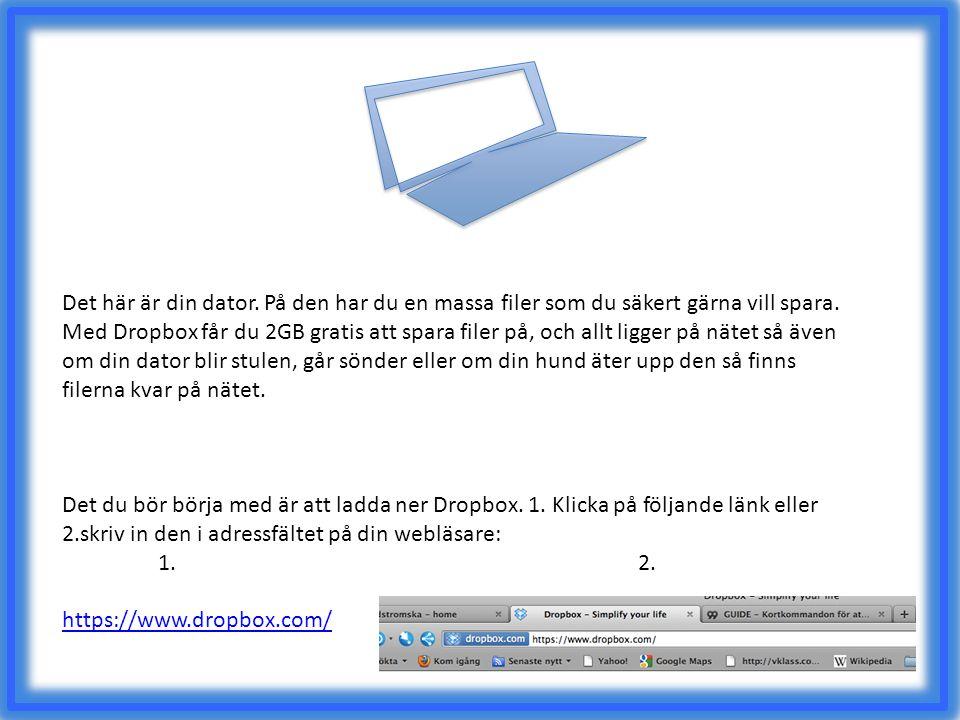 Det här är din dator. På den har du en massa filer som du säkert gärna vill spara. Med Dropbox får du 2GB gratis att spara filer på, och allt ligger på nätet så även om din dator blir stulen, går sönder eller om din hund äter upp den så finns filerna kvar på nätet.