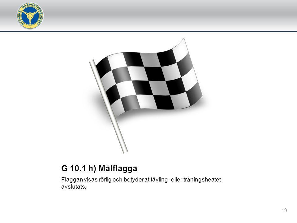G 10.1 h) Målflagga Flaggan visas rörlig och betyder at tävling- eller träningsheatet avslutats.