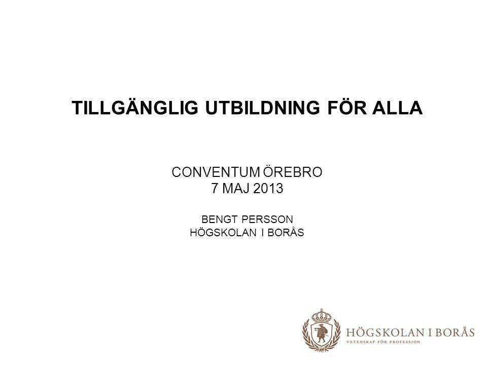 TILLGÄNGLIG UTBILDNING FÖR ALLA CONVENTUM ÖREBRO 7 MAJ 2013 BENGT PERSSON HÖGSKOLAN I BORÅS