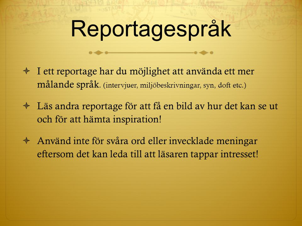 Reportagespråk I ett reportage har du möjlighet att använda ett mer målande språk. (intervjuer, miljöbeskrivningar, syn, doft etc.)