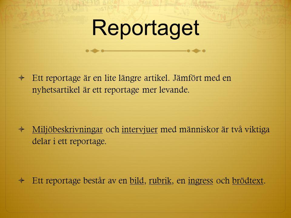 Reportaget Ett reportage är en lite längre artikel. Jämfört med en nyhetsartikel är ett reportage mer levande.