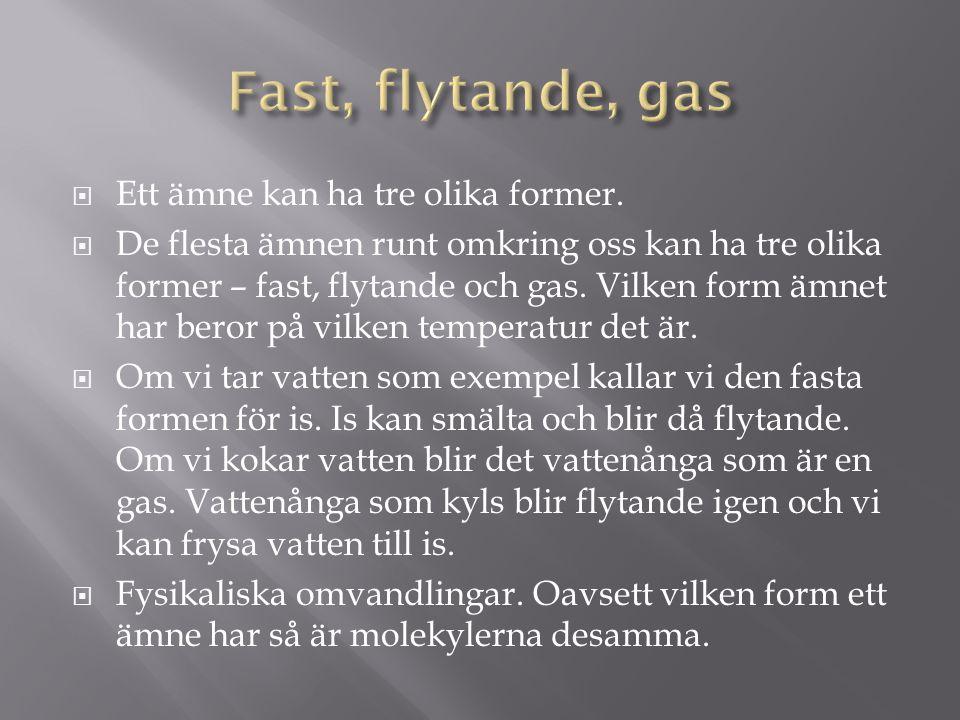 Fast, flytande, gas Ett ämne kan ha tre olika former.