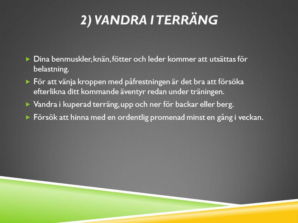 2) Vandra i terräng Dina benmuskler, knän, fötter och leder kommer att utsättas för belastning.