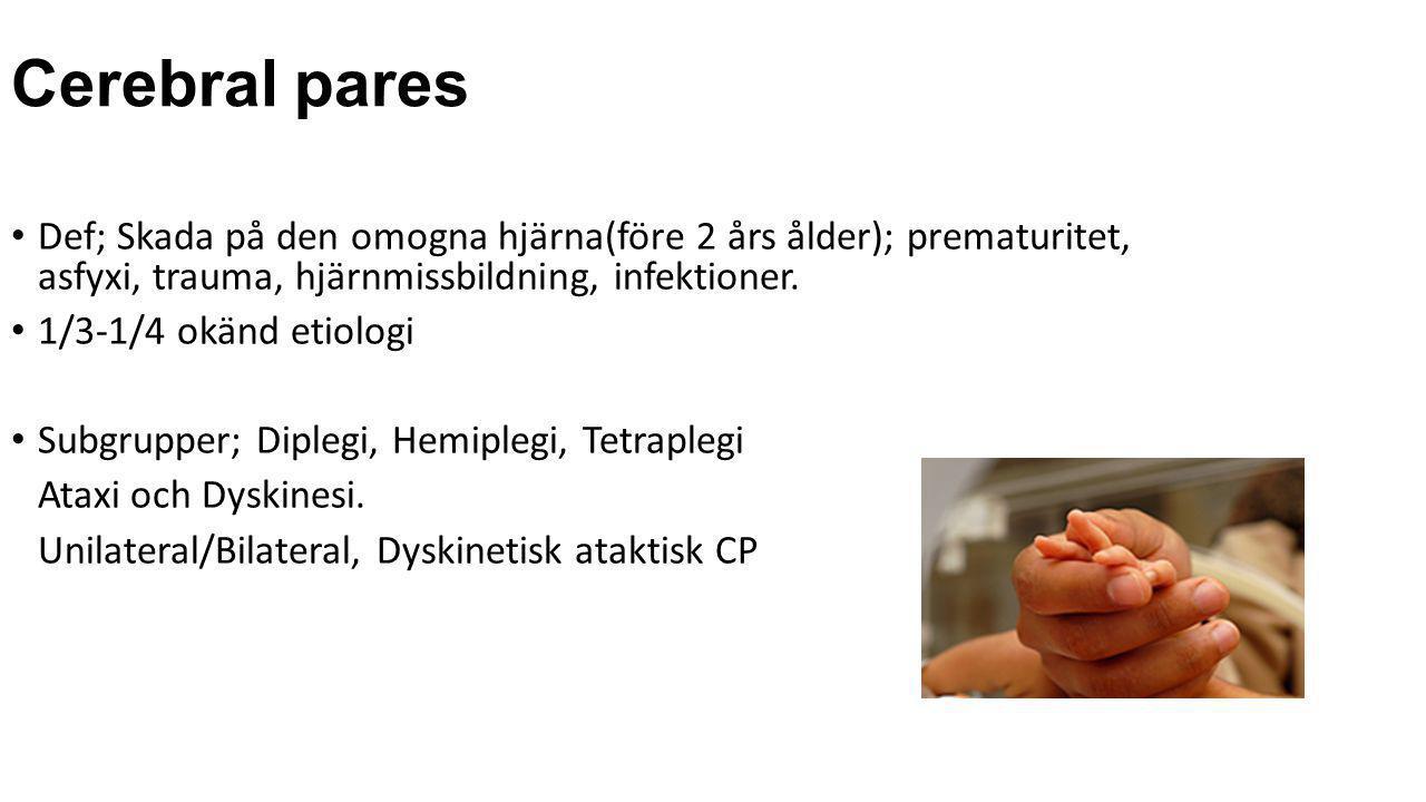 Cerebral pares Def; Skada på den omogna hjärna(före 2 års ålder); prematuritet, asfyxi, trauma, hjärnmissbildning, infektioner.