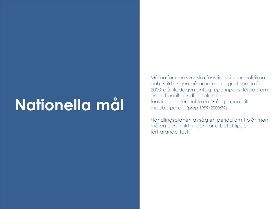 Målen för den svenska funktionshinderspolitiken och inriktningen på arbetet har gällt sedan år 2000 då riksdagen antog regeringens förslag om en nationell handlingsplan för funktionshinderspolitiken 'Från patient till medborgare'. (prop.1999/2000:79) Handlingsplanen avsåg en period om tio år men målen och inriktningen för arbetet ligger fortfarande fast.
