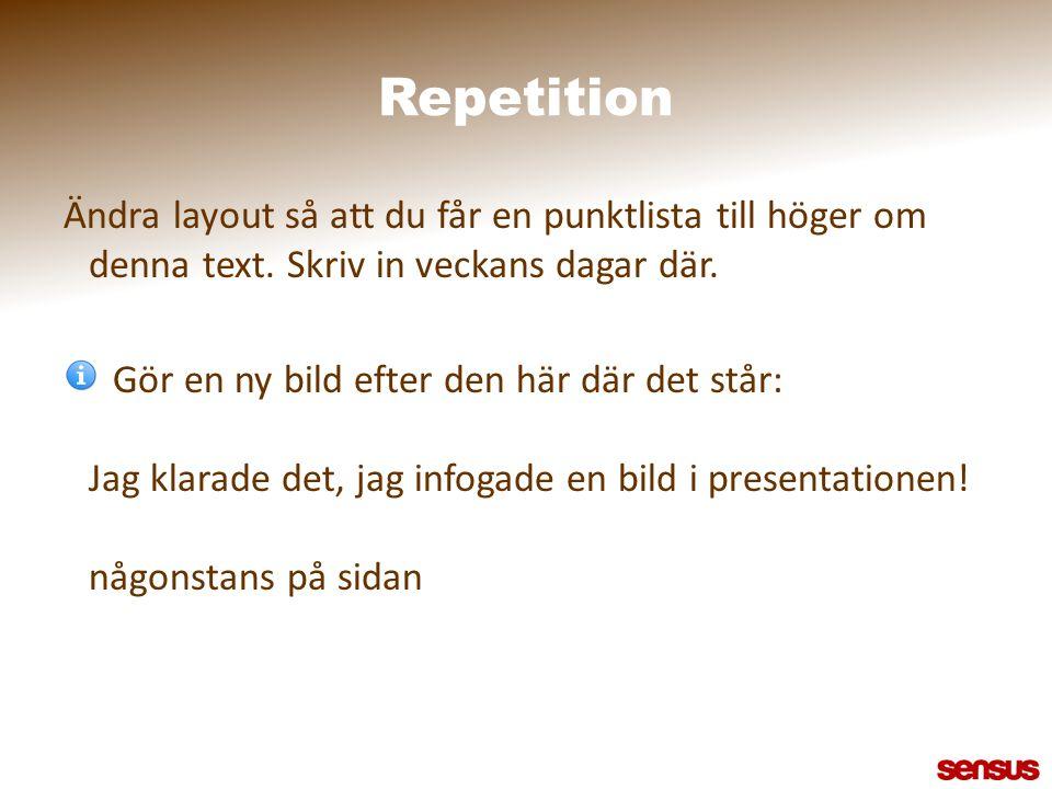 Repetition Ändra layout så att du får en punktlista till höger om denna text. Skriv in veckans dagar där.