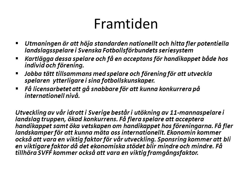 Framtiden Utmaningen är att höja standarden nationellt och hitta fler potentiella landslagsspelare i Svenska Fotbollsförbundets seriesystem.