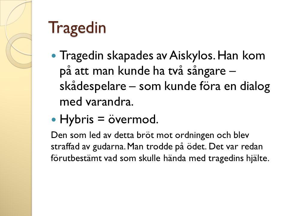 Tragedin Tragedin skapades av Aiskylos. Han kom på att man kunde ha två sångare – skådespelare – som kunde föra en dialog med varandra.