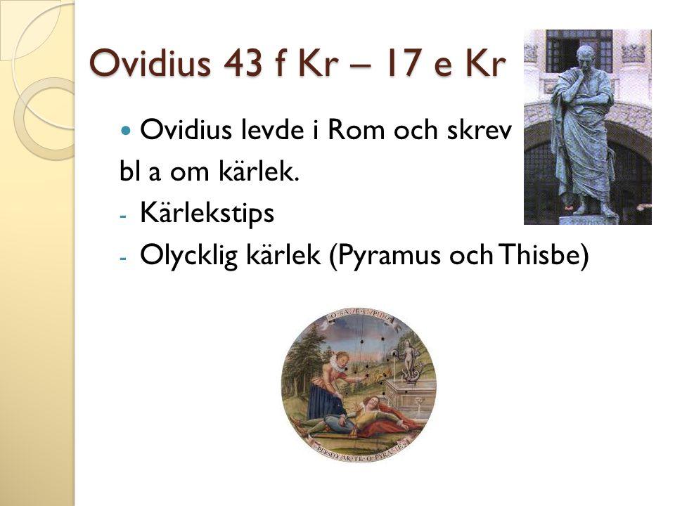 Ovidius 43 f Kr – 17 e Kr Ovidius levde i Rom och skrev