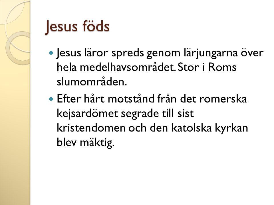 Jesus föds Jesus läror spreds genom lärjungarna över hela medelhavsområdet. Stor i Roms slumområden.