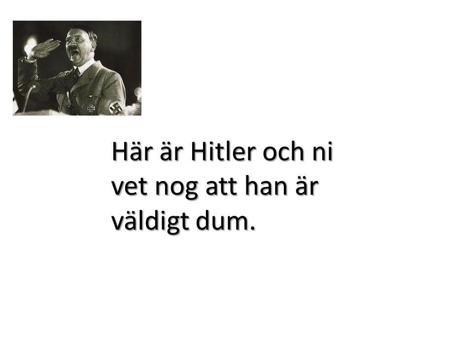 Här är Hitler och ni vet nog att han är väldigt dum.