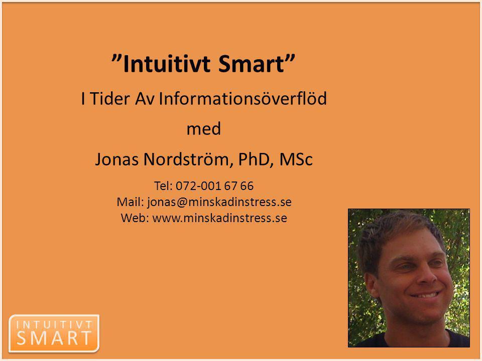 Intuitivt Smart I Tider Av Informationsöverflöd med Jonas Nordström, PhD, MSc Tel: 072-001 67 66 Mail: jonas@minskadinstress.se Web: www.minskadinstress.se