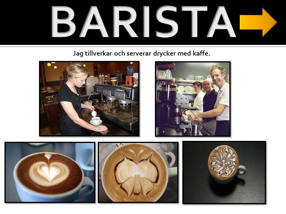 BARISTA Jag tillverkar och serverar drycker med kaffe.