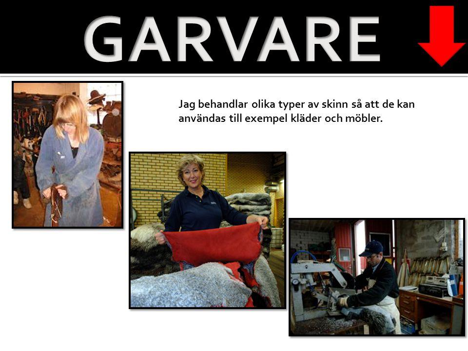 GARVARE Jag behandlar olika typer av skinn så att de kan användas till exempel kläder och möbler.