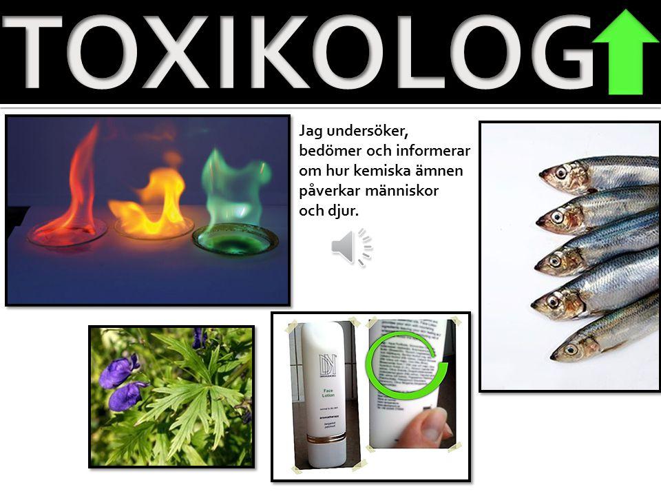 TOXIKOLOG Jag undersöker, bedömer och informerar om hur kemiska ämnen
