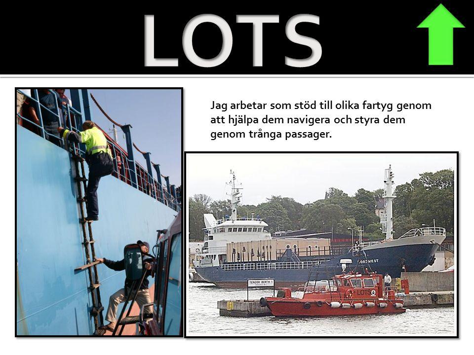 LOTS Jag arbetar som stöd till olika fartyg genom att hjälpa dem navigera och styra dem genom trånga passager.