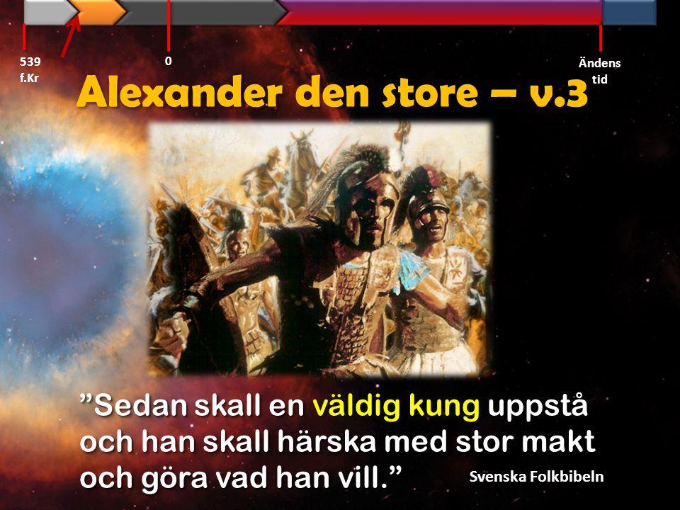 539 f.Kr Ändens tid. Alexander den store – v.3. Sedan skall en väldig kung uppstå och han skall härska med stor makt och göra vad han vill.