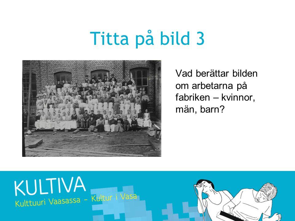 Titta på bild 3 Vad berättar bilden om arbetarna på fabriken – kvinnor, män, barn