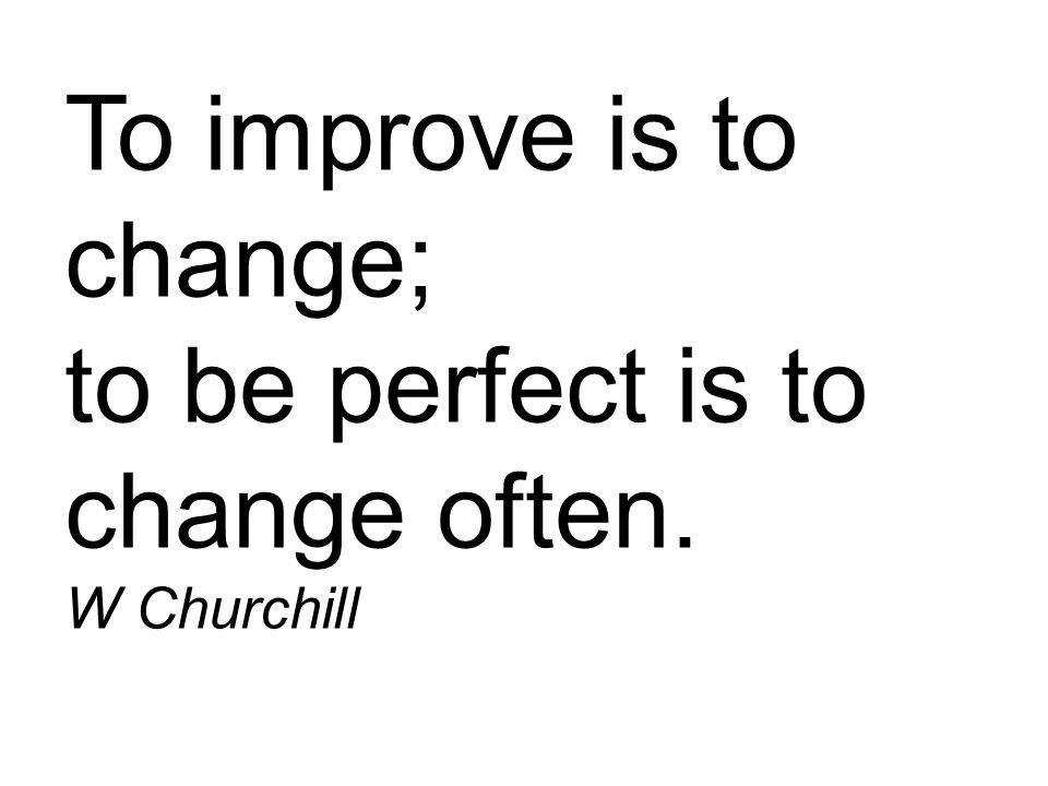 To improve is to change; to be perfect is to change often. W Churchill