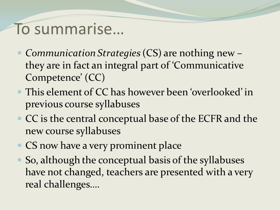 To summarise… Communication Strategies (CS) are nothing new – they are in fact an integral part of 'Communicative Competence' (CC)