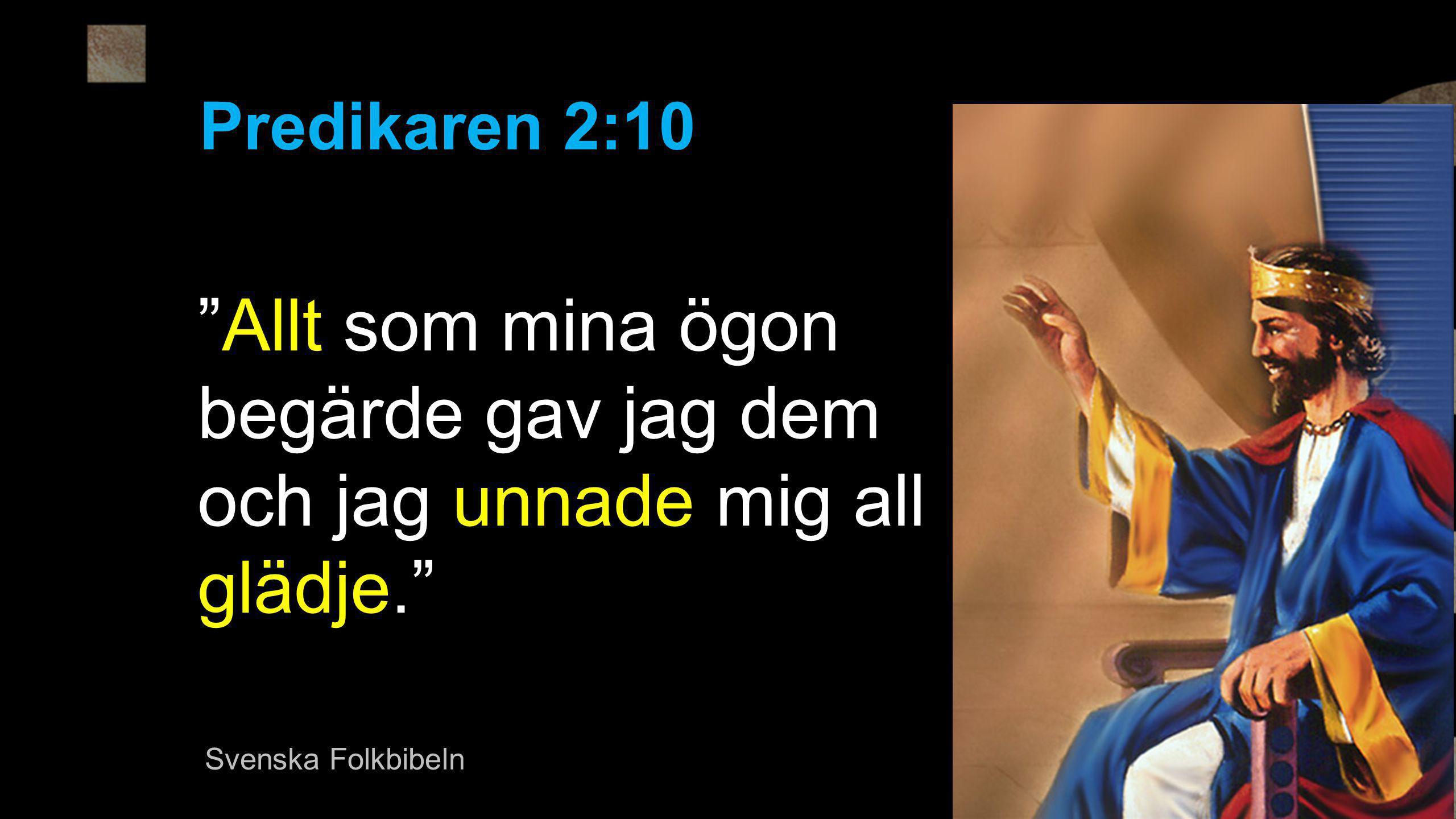 Predikaren 2:10 Allt som mina ögon begärde gav jag dem och jag unnade mig all glädje. Svenska Folkbibeln.