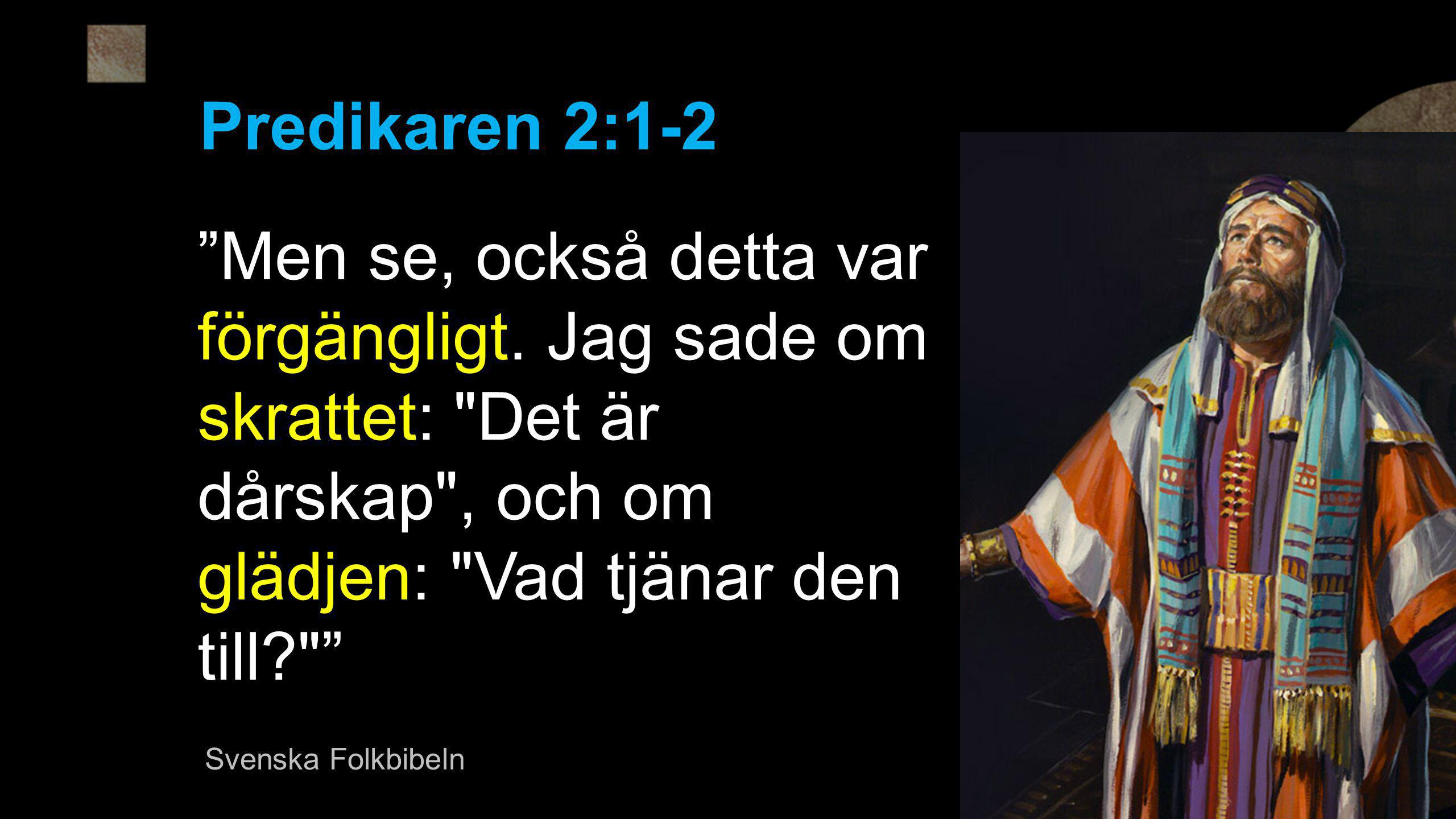 Predikaren 2:1-2 Men se, också detta var förgängligt. Jag sade om skrattet: Det är dårskap , och om glädjen: Vad tjänar den till