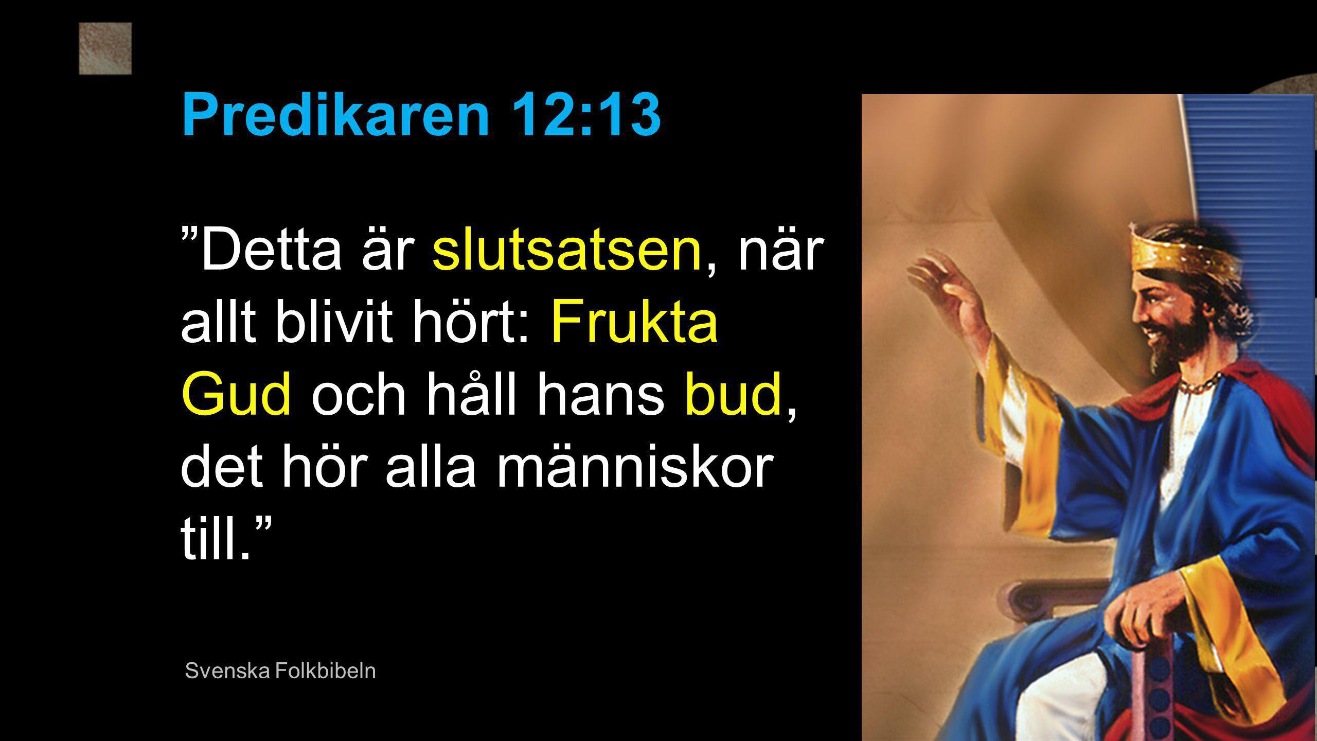Predikaren 12:13 Detta är slutsatsen, när allt blivit hört: Frukta Gud och håll hans bud, det hör alla människor till.