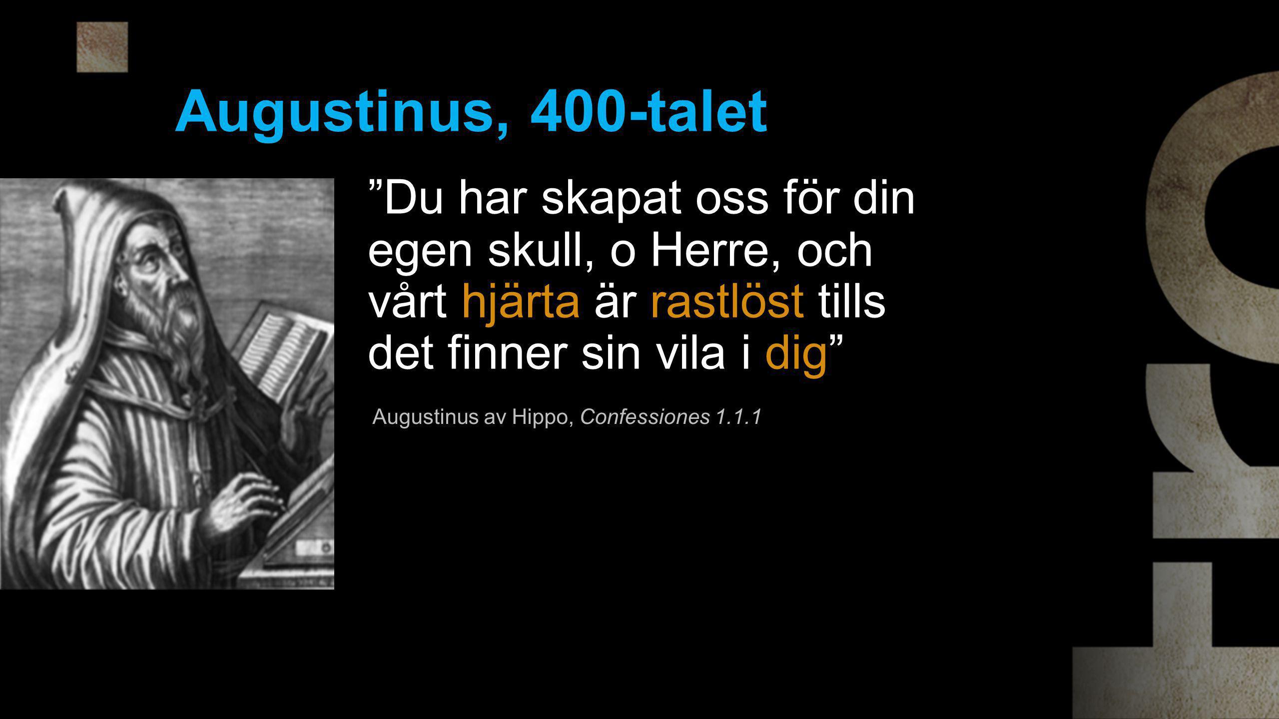 Augustinus, 400-talet Du har skapat oss för din egen skull, o Herre, och vårt hjärta är rastlöst tills det finner sin vila i dig