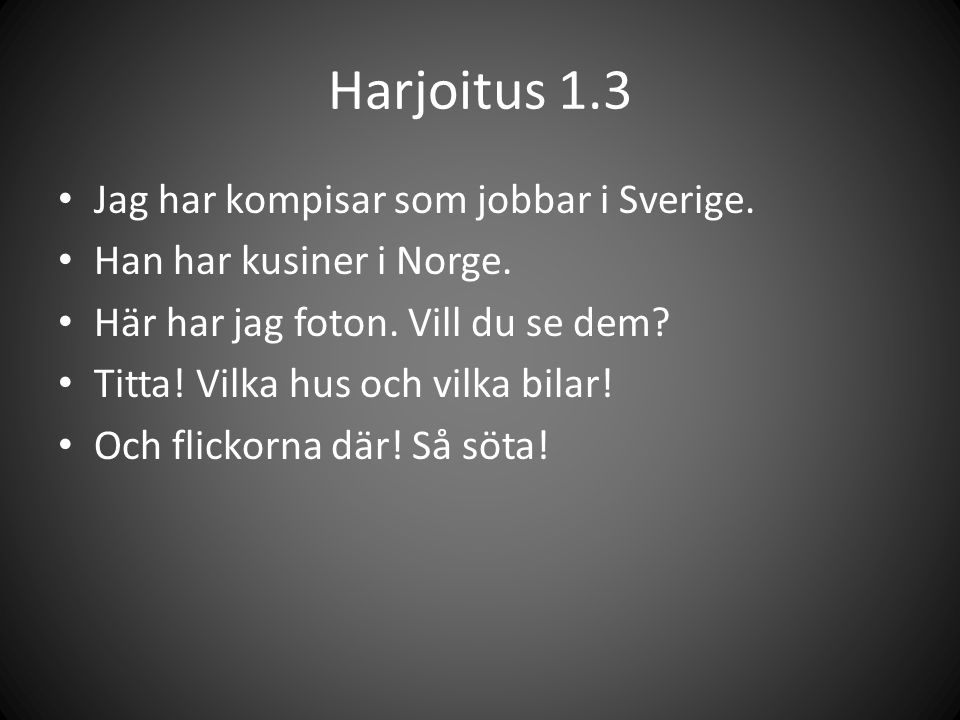 Harjoitus 1.3 Jag har kompisar som jobbar i Sverige.