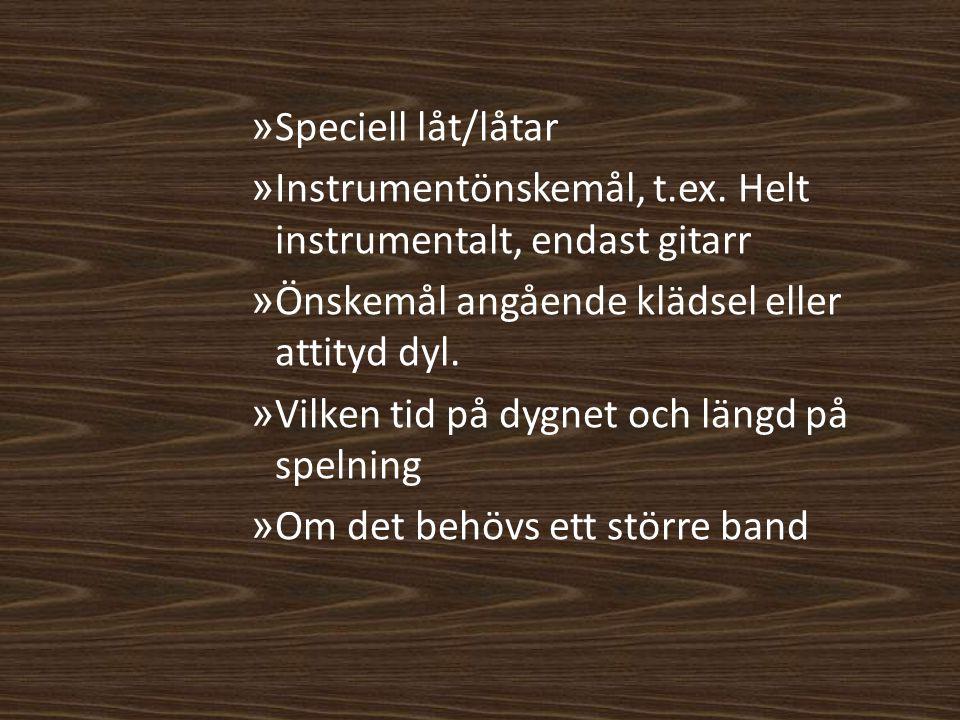Speciell låt/låtar Instrumentönskemål, t.ex. Helt instrumentalt, endast gitarr. Önskemål angående klädsel eller attityd dyl.