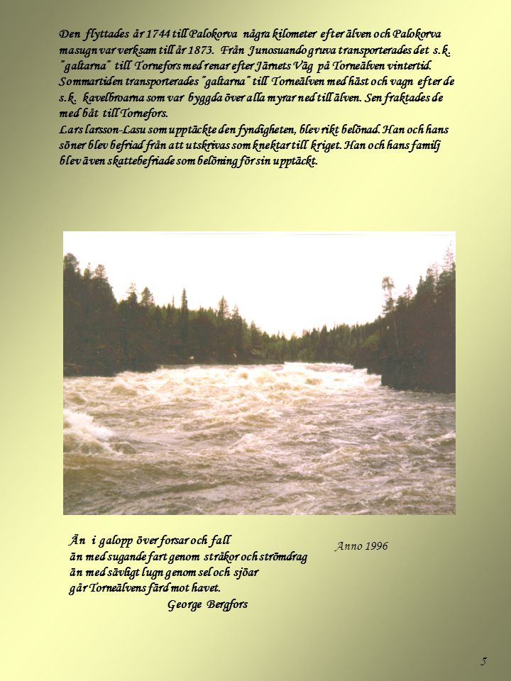 Den flyttades år 1744 till Palokorva några kilometer efter älven och Palokorva masugn var verksam till år 1873. Från Junosuando gruva transporterades det s.k. galtarna till Tornefors med renar efter Järnets Väg på Torneälven vintertid. Sommartiden transporterades galtarna till Torneälven med häst och vagn efter de s.k. kavelbroarna som var byggda över alla myrar ned till älven. Sen fraktades de med båt till Tornefors. Lars larsson-Lasu som upptäckte den fyndigheten, blev rikt belönad. Han och hans söner blev befriad från att utskrivas som knektar till kriget. Han och hans familj blev även skattebefriade som belöning för sin upptäckt.