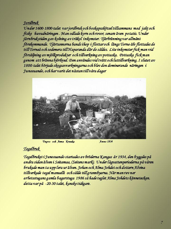 Jordbruk Under 1600-1800-talet var jordbruk och boskapsskötsel tillsammans med jakt och fiske huvudnäringen . Man odlade korn och rovor, senare även potatis. Under järnbrukstiden gav kolning av träkol inkomster. Tjärbränning var allmänt förekommande. Tjärtunnorna bands ihop i flottar och längs Torne-älv flottades de till Torneå och sedemera till Haparanda där de såldes. Lite inkomster fick man vid försäljning av mjölkprodukter och tillverkning av pottaska. Pottaska fick man genom att bränna björkved. Den användes vid tvätt och luttillverkning. I slutet av 1800-talet började skogsavverkningarna och blev den dominerande näringen i Junosuando, och har varit det nästan till våra dagar