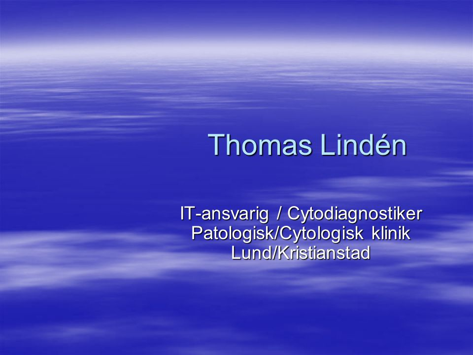Thomas Lindén IT-ansvarig / Cytodiagnostiker Patologisk/Cytologisk klinik Lund/Kristianstad