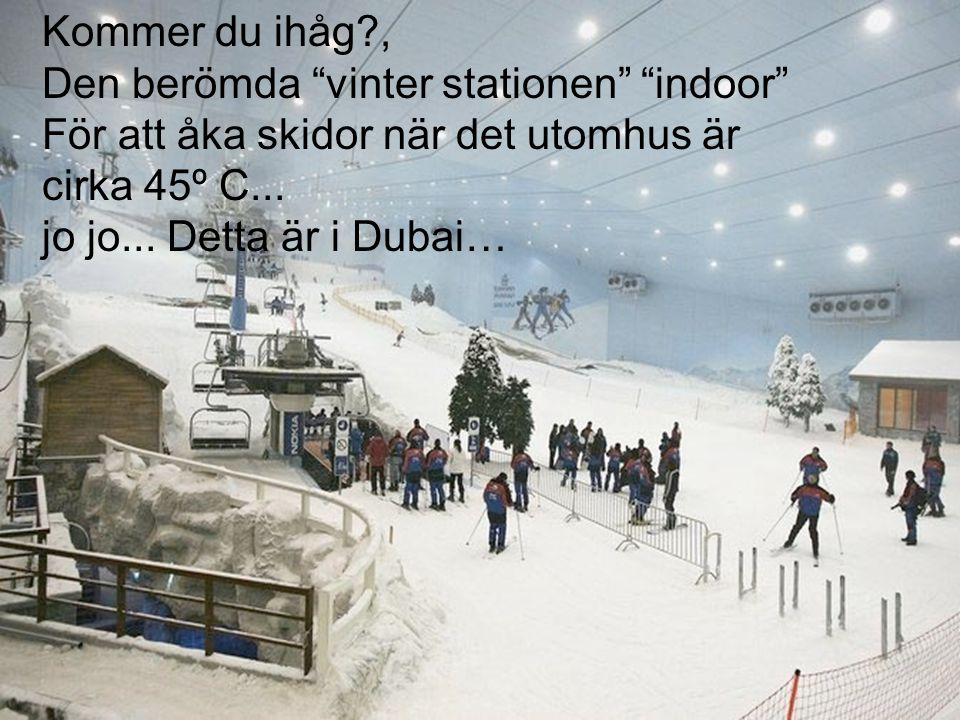 Kommer du ihåg , Den berömda vinter stationen indoor För att åka skidor när det utomhus är. cirka 45º C...