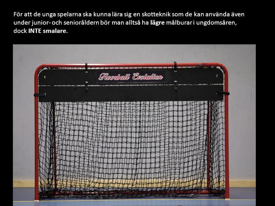 För att de unga spelarna ska kunna lära sig en skotteknik som de kan använda även under junior- och senioråldern bör man alltså ha lägre målburar i ungdomsåren, dock INTE smalare.