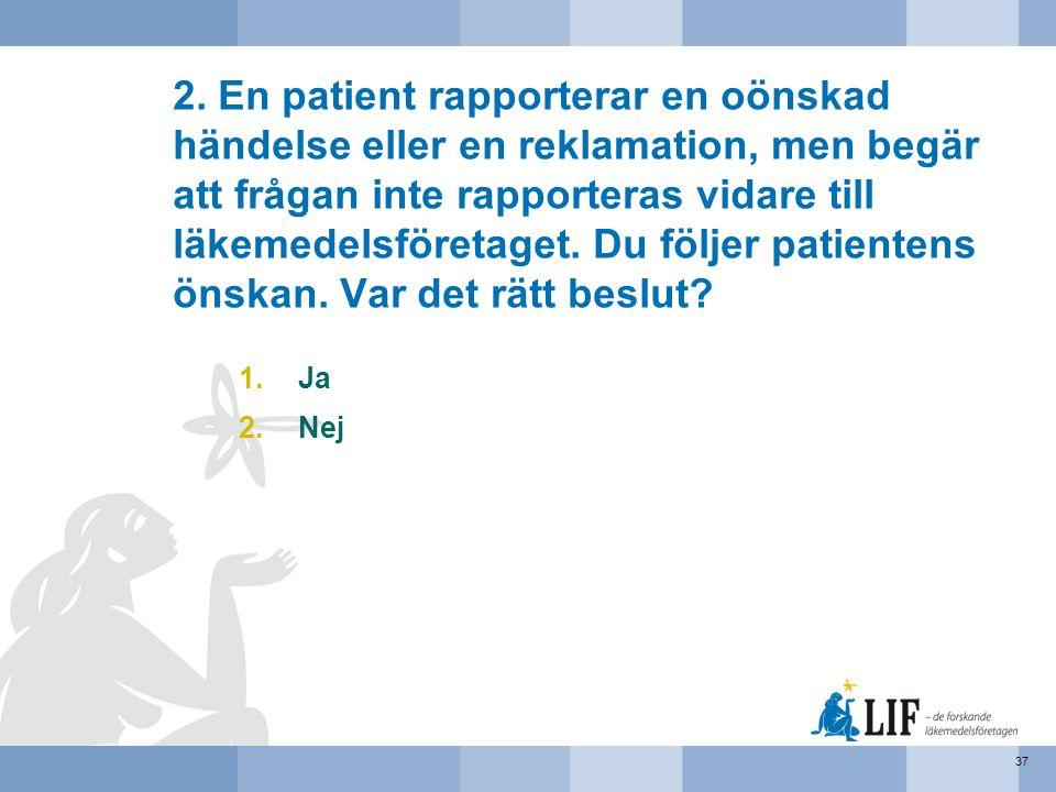 2. En patient rapporterar en oönskad händelse eller en reklamation, men begär att frågan inte rapporteras vidare till läkemedelsföretaget. Du följer patientens önskan. Var det rätt beslut