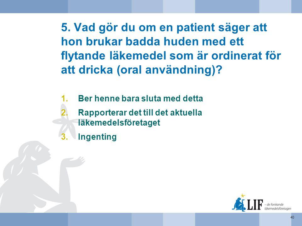 5. Vad gör du om en patient säger att hon brukar badda huden med ett flytande läkemedel som är ordinerat för att dricka (oral användning)