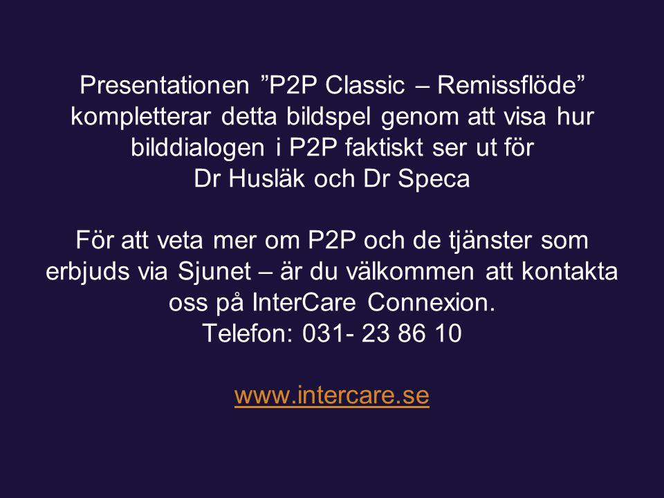 Presentationen P2P Classic – Remissflöde kompletterar detta bildspel genom att visa hur bilddialogen i P2P faktiskt ser ut för Dr Husläk och Dr Speca För att veta mer om P2P och de tjänster som erbjuds via Sjunet – är du välkommen att kontakta oss på InterCare Connexion.